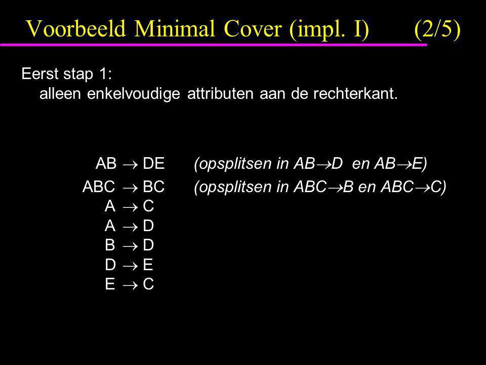 Voorbeeld Minimal Cover (impl. I)(2/5) Eerst stap 1: alleen enkelvoudige attributen aan de rechterkant. AB  DE(opsplitsen in AB  D en AB  E) ABC 