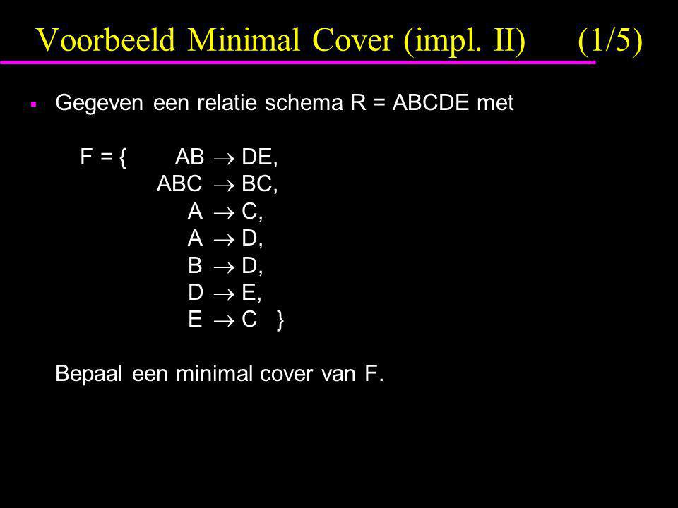 Voorbeeld Minimal Cover (impl. II)(1/5)  Gegeven een relatie schema R = ABCDE met F = { AB  DE, ABC  BC, A  C, A  D, B  D, D  E, E  C } Bepaal