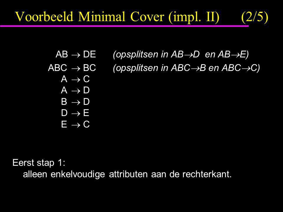 Voorbeeld Minimal Cover (impl. II)(2/5) AB  DE(opsplitsen in AB  D en AB  E) ABC  BC(opsplitsen in ABC  B en ABC  C) A  C A  D B  D D  E E 