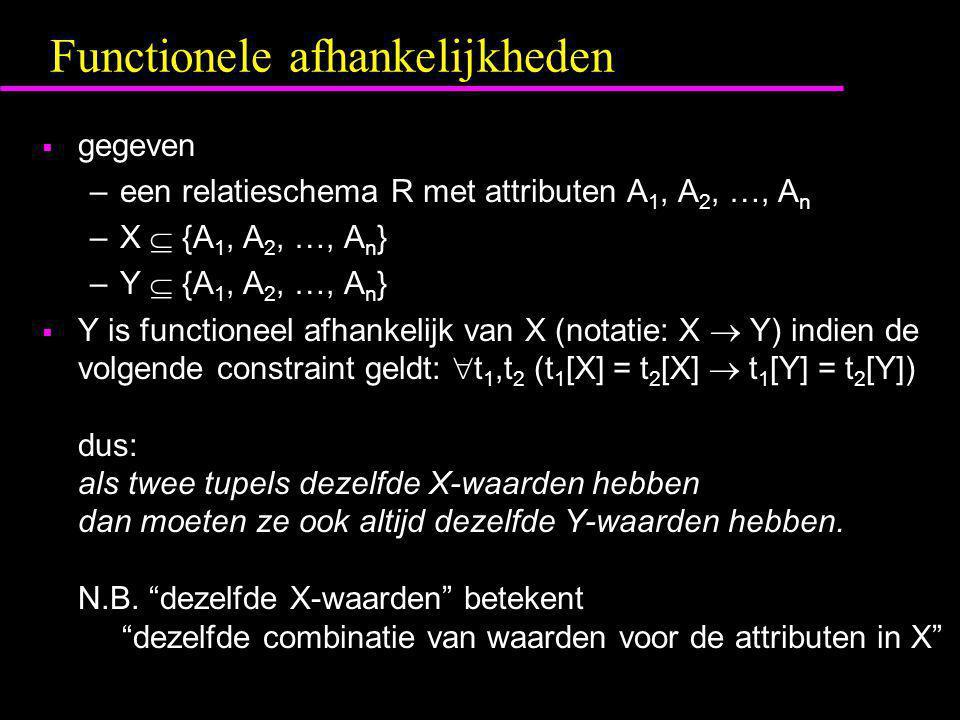 Functionele afhankelijkheden  gegeven –een relatieschema R met attributen A 1, A 2, …, A n –X  {A 1, A 2, …, A n } –Y  {A 1, A 2, …, A n }  Y is f