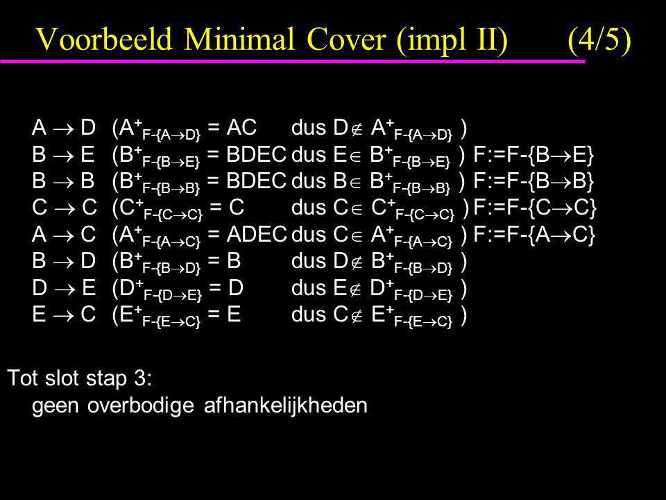 Voorbeeld Minimal Cover (impl II)(4/5) A  D(A + F-{A  D} = ACdus D  A + F-{A  D} ) B  E(B + F-{B  E} = BDECdus E  B + F-{B  E} )F:=F-{B  E} B