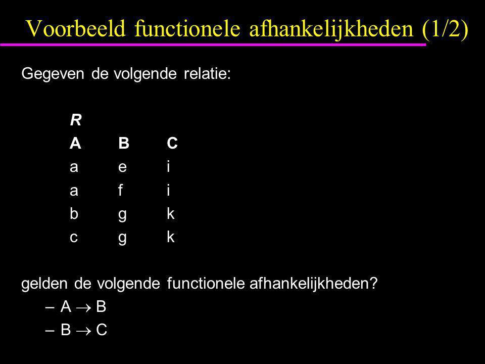 Voorbeeld functionele afhankelijkheden (1/2) Gegeven de volgende relatie: R ABC aei afi bgk cgk gelden de volgende functionele afhankelijkheden? –A 