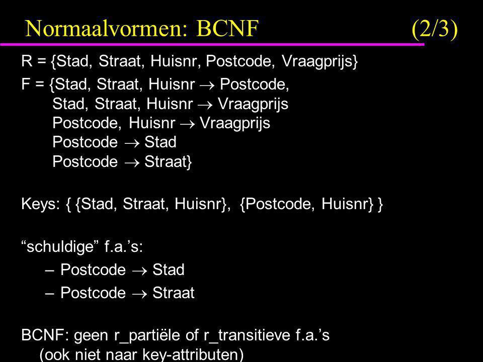 Normaalvormen: BCNF(2/3) R = {Stad, Straat, Huisnr, Postcode, Vraagprijs} F = {Stad, Straat, Huisnr  Postcode, Stad, Straat, Huisnr  Vraagprijs Post