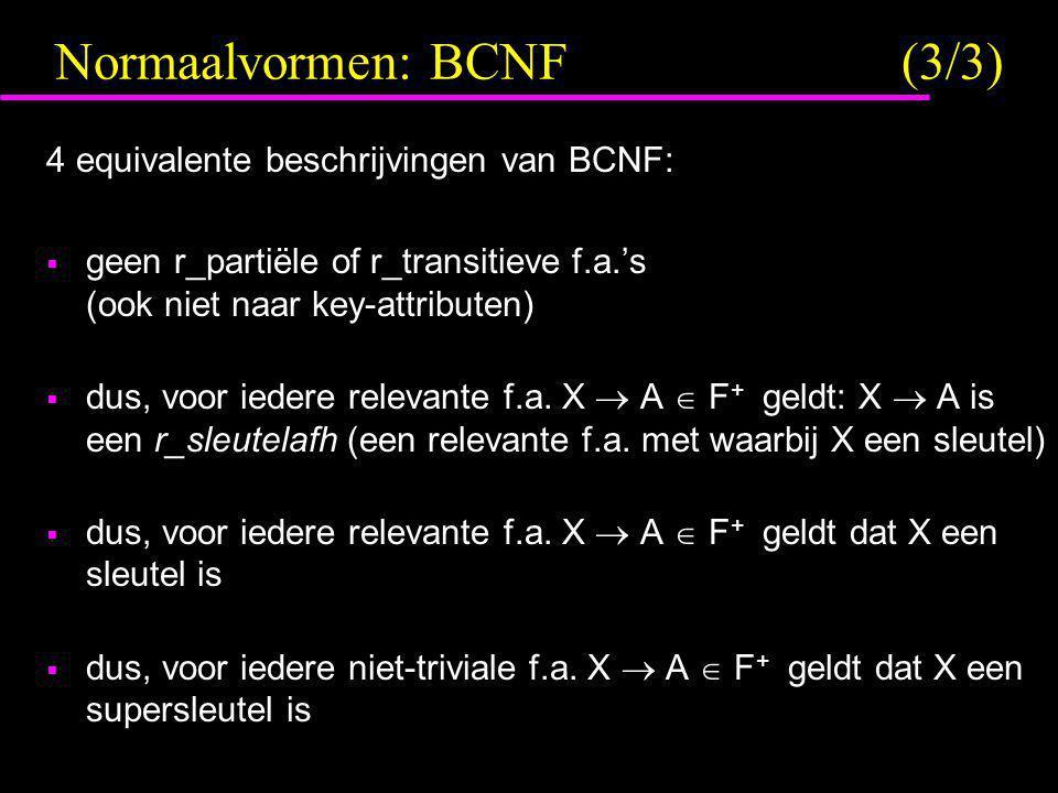 Normaalvormen: BCNF(3/3) 4 equivalente beschrijvingen van BCNF:  geen r_partiële of r_transitieve f.a.'s (ook niet naar key-attributen)  dus, voor i