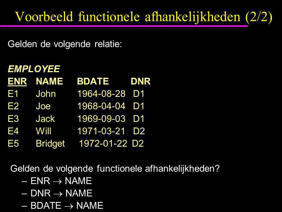 Voorbeeld functionele afhankelijkheden (2/2) Gelden de volgende relatie: EMPLOYEE ENRNAME BDATE DNR E1John 1964-08-28 D1 E2Joe 1968-04-04 D1 E3Jack 19