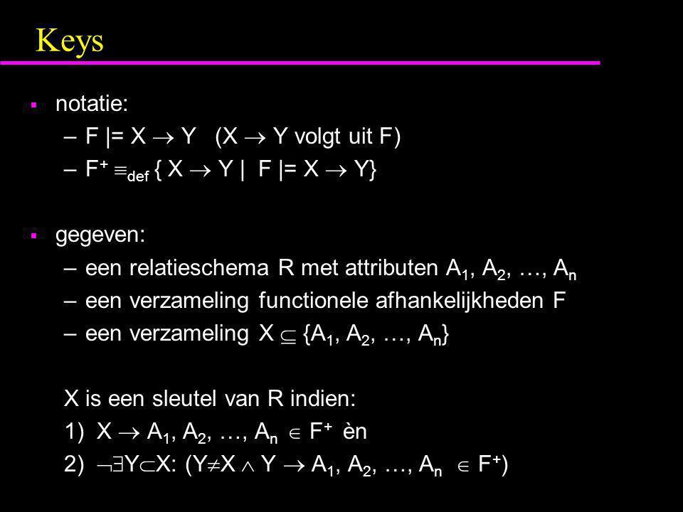 Keys  notatie: –F |= X  Y (X  Y volgt uit F) –F +  def { X  Y | F |= X  Y}  gegeven: –een relatieschema R met attributen A 1, A 2, …, A n –een