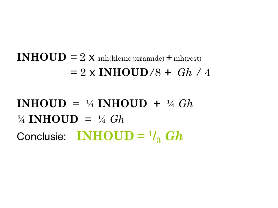 INHOUD = 2 x inh(kleine piramide) + inh(rest) = 2 x INHOUD / 8 + Gh / 4 INHOUD = ¼ INHOUD + ¼ Gh ¾ INHOUD = ¼ Gh Conclusie: INHOUD = 1 / 3 Gh