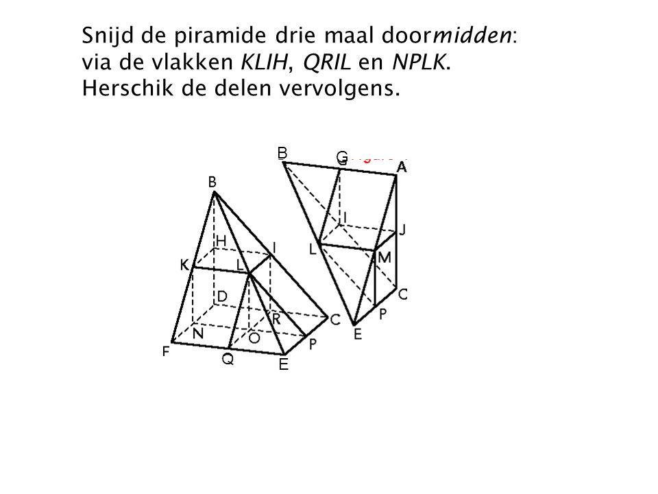 Snijd de piramide drie maal doormidden: via de vlakken KLIH, QRIL en NPLK. Herschik de delen vervolgens. G B Q E