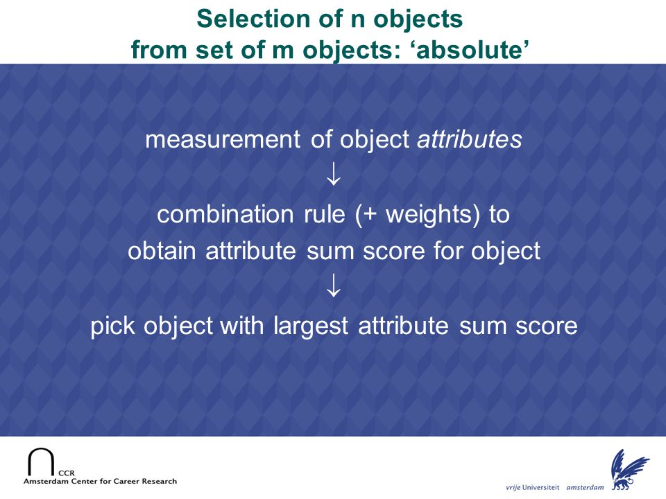 14 Selection of n objects from set of m objects: 'absolute' measurement of object attributes  combination rule (+ weights) to obtain attribute sum sc