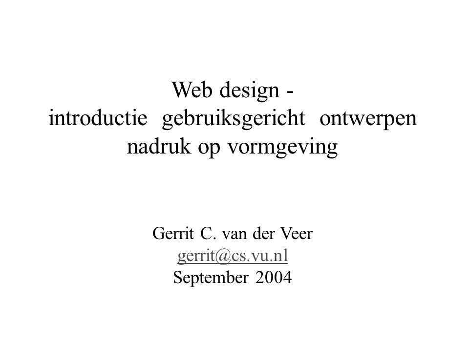 Web design - introductie gebruiksgericht ontwerpen nadruk op vormgeving Gerrit C. van der Veer gerrit@cs.vu.nl September 2004