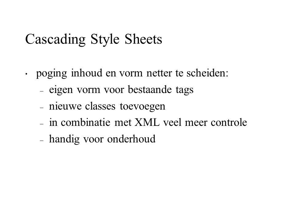 Cascading Style Sheets poging inhoud en vorm netter te scheiden: – eigen vorm voor bestaande tags – nieuwe classes toevoegen – in combinatie met XML v