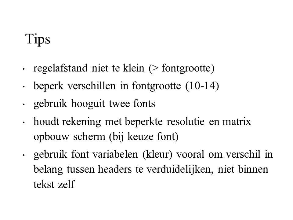 Tips regelafstand niet te klein (> fontgrootte) beperk verschillen in fontgrootte (10-14) gebruik hooguit twee fonts houdt rekening met beperkte resol