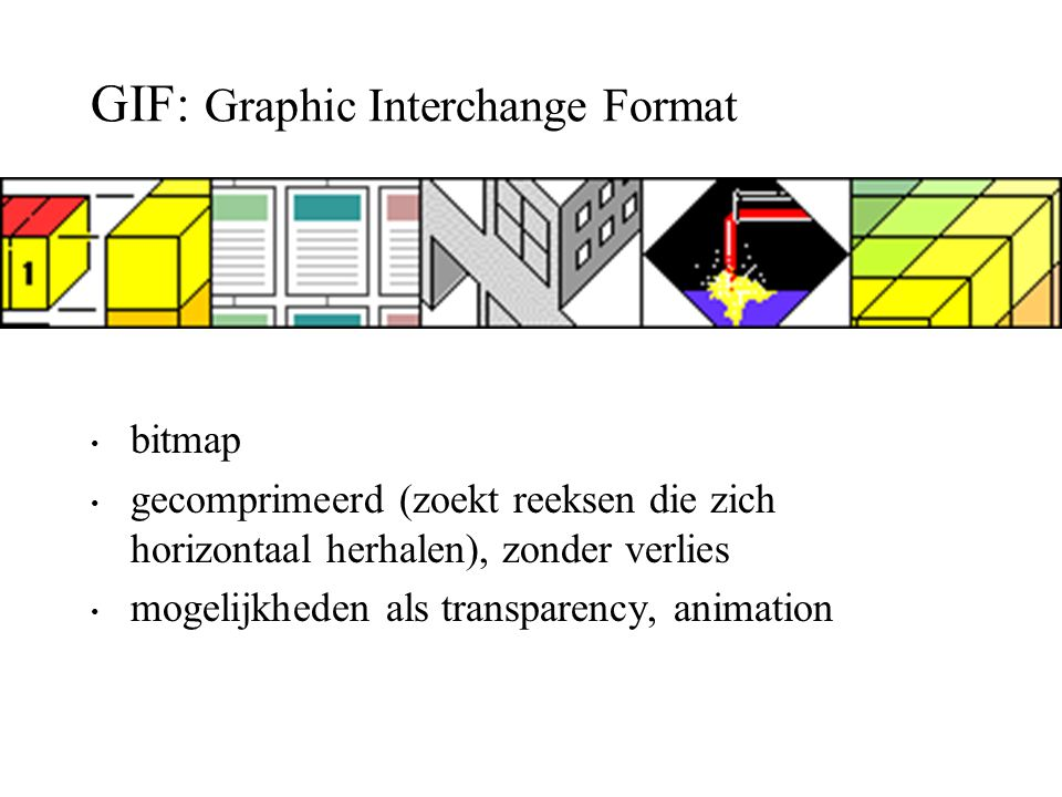 GIF: Graphic Interchange Format bitmap gecomprimeerd (zoekt reeksen die zich horizontaal herhalen), zonder verlies mogelijkheden als transparency, ani