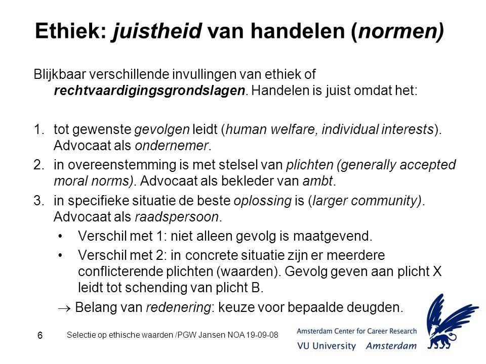 Selectie op ethische waarden /PGW Jansen NOA 19-09-08 6 Ethiek: juistheid van handelen (normen) Blijkbaar verschillende invullingen van ethiek of rechtvaardigingsgrondslagen.
