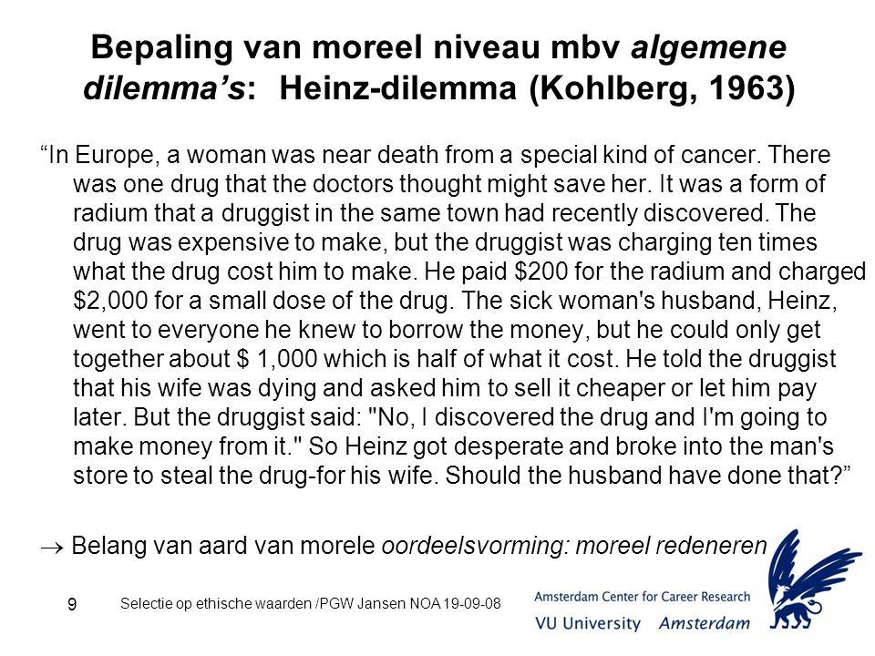 Selectie op ethische waarden /PGW Jansen NOA 19-09-08 9 Bepaling van moreel niveau mbv algemene dilemma's: Heinz-dilemma (Kohlberg, 1963) In Europe, a woman was near death from a special kind of cancer.
