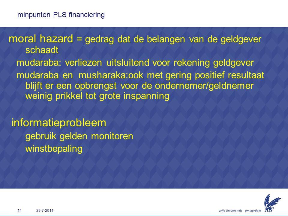 14 29-7-2014 minpunten PLS financiering moral hazard = gedrag dat de belangen van de geldgever schaadt mudaraba: verliezen uitsluitend voor rekening g