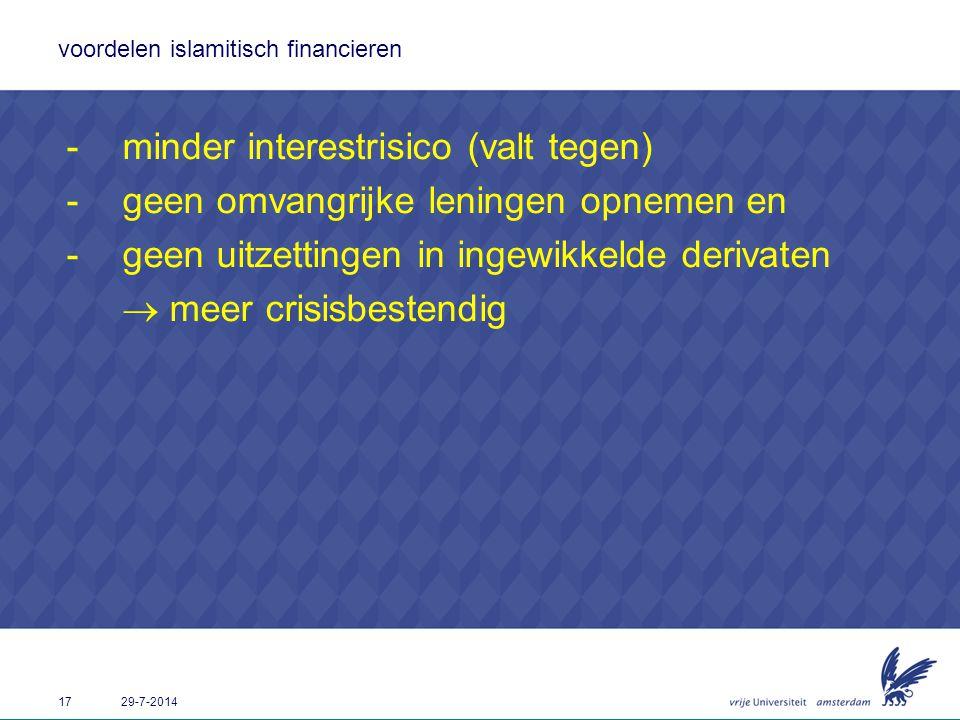 17 29-7-2014 voordelen islamitisch financieren -minder interestrisico (valt tegen) -geen omvangrijke leningen opnemen en -geen uitzettingen in ingewik