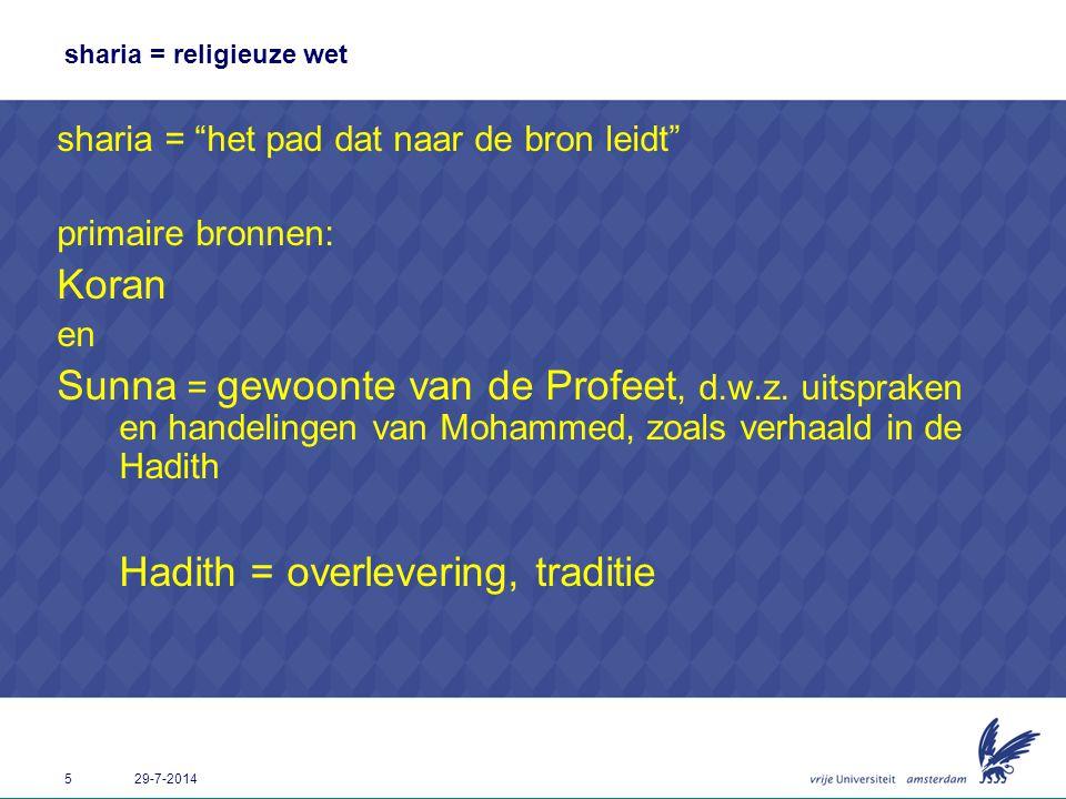 """5 29-7-2014 sharia = religieuze wet sharia = """"het pad dat naar de bron leidt"""" primaire bronnen: Koran en Sunna = gewoonte van de Profeet, d.w.z. uitsp"""