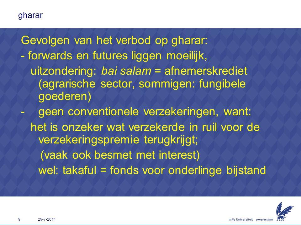 9 29-7-2014 gharar Gevolgen van het verbod op gharar: - forwards en futures liggen moeilijk, uitzondering: bai salam = afnemerskrediet (agrarische sec