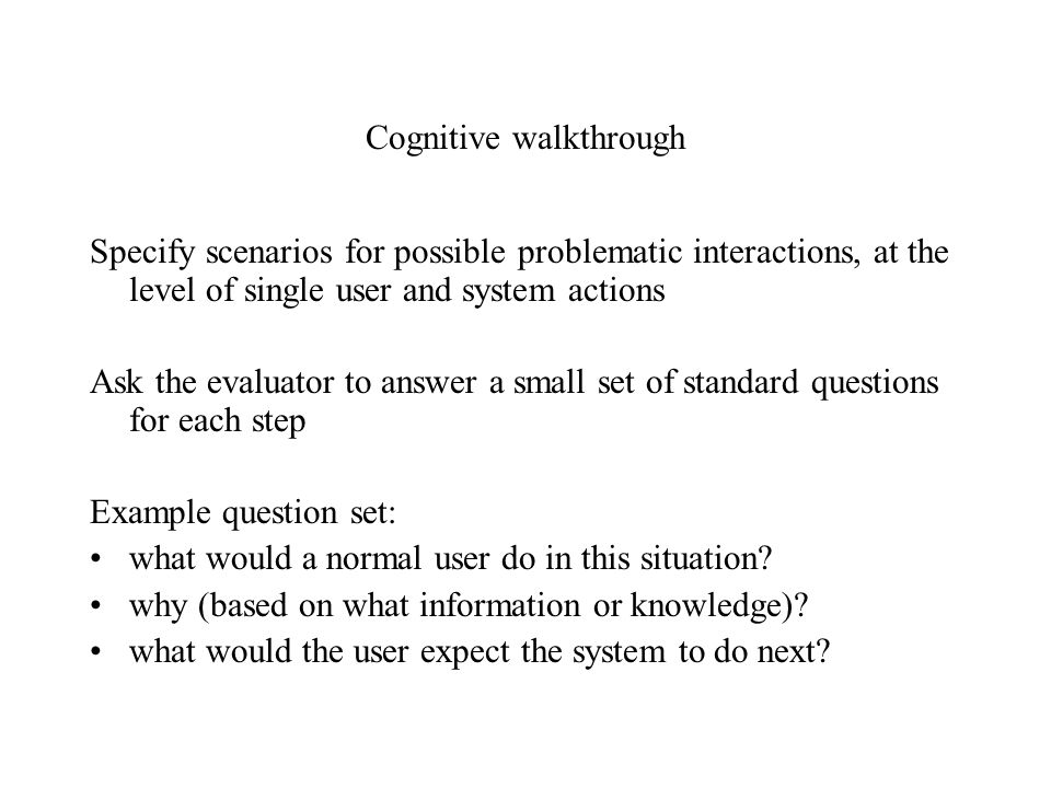 Cognitive walkthrough Specify scenarios for possible problematic interactions, at the level of single user and system actions Ask the evaluator to ans