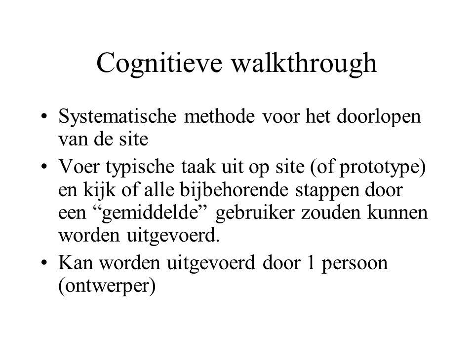 Cognitieve walkthrough Systematische methode voor het doorlopen van de site Voer typische taak uit op site (of prototype) en kijk of alle bijbehorende stappen door een gemiddelde gebruiker zouden kunnen worden uitgevoerd.