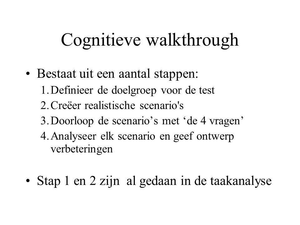Cognitieve walkthrough Bestaat uit een aantal stappen: 1.Definieer de doelgroep voor de test 2.Creëer realistische scenario s 3.Doorloop de scenario's met 'de 4 vragen' 4.Analyseer elk scenario en geef ontwerp verbeteringen Stap 1 en 2 zijn al gedaan in de taakanalyse