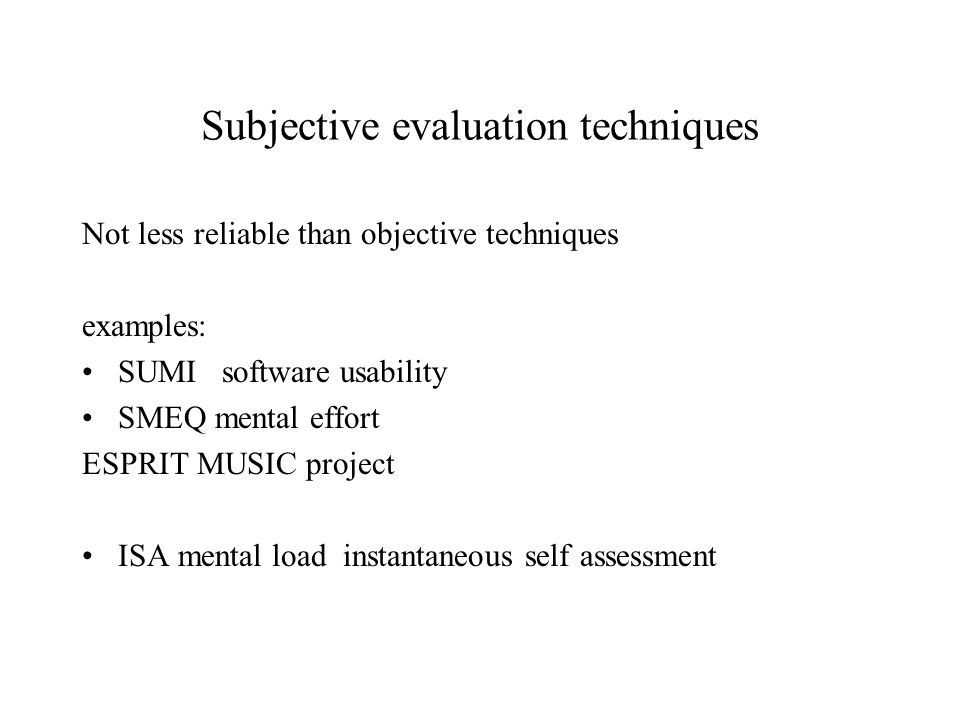 Subjective evaluation techniques Not less reliable than objective techniques examples: SUMI software usability SMEQ mental effort ESPRIT MUSIC project