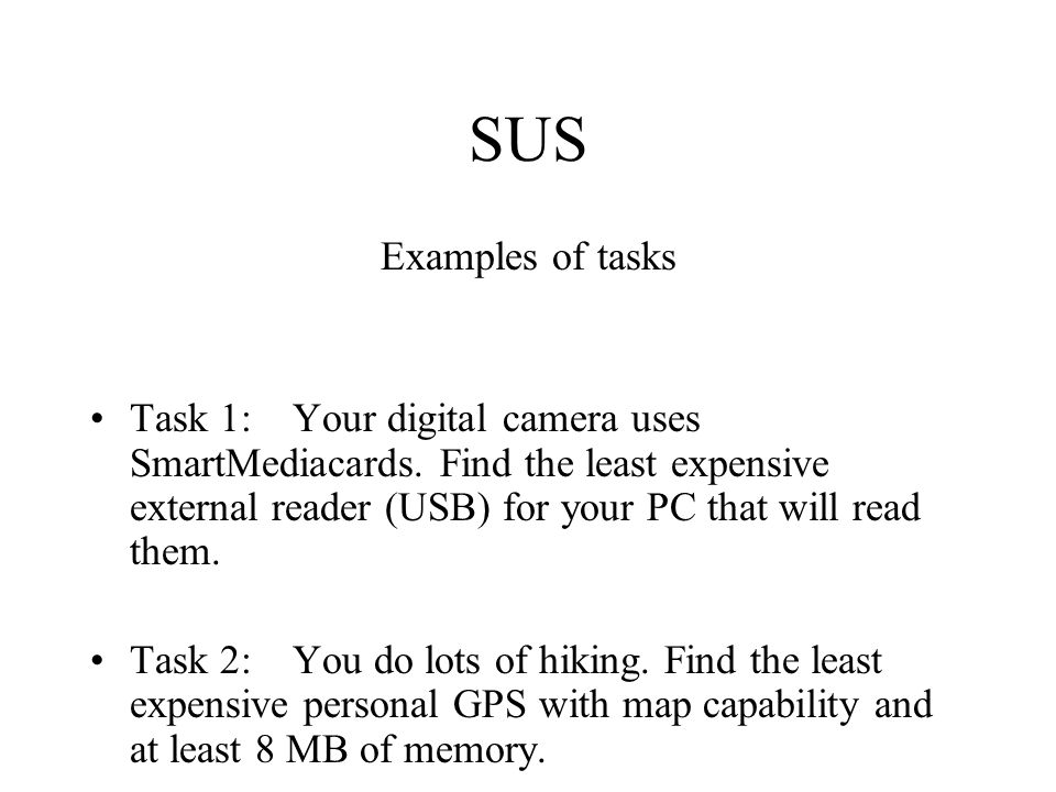 SUS Examples of tasks Task 1: Your digital camera uses SmartMediacards. Find the least expensive external reader (USB) for your PC that will read them