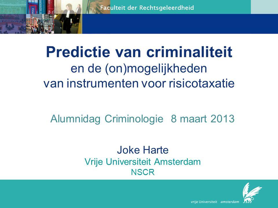 Faculteit der Rechtsgeleerdheid Predictie van criminaliteit en de (on)mogelijkheden van instrumenten voor risicotaxatie Alumnidag Criminologie 8 maart 2013 Joke Harte Vrije Universiteit Amsterdam NSCR