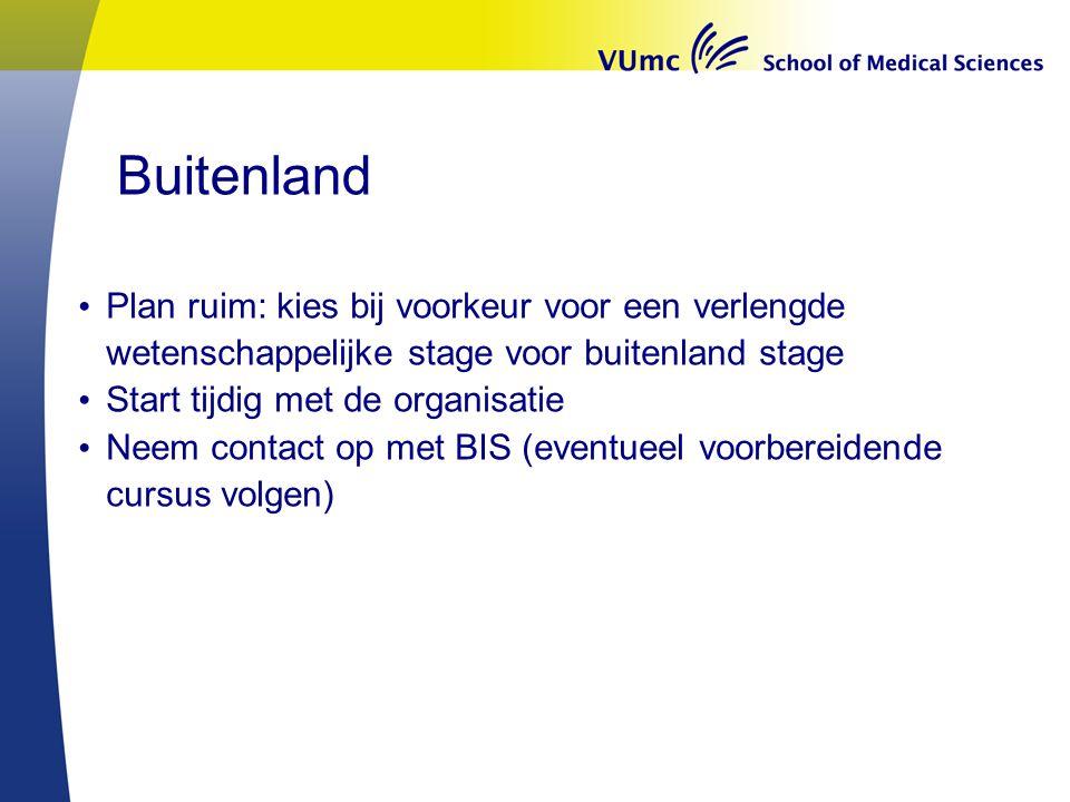 Buitenland Plan ruim: kies bij voorkeur voor een verlengde wetenschappelijke stage voor buitenland stage Start tijdig met de organisatie Neem contact op met BIS (eventueel voorbereidende cursus volgen)