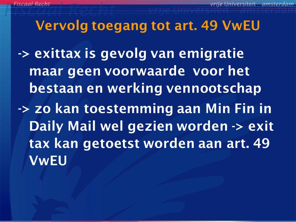 Vervolg toegang tot art. 49 VwEU -> exittax is gevolg van emigratie maar geen voorwaarde voor het bestaan en werking vennootschap -> zo kan toestemmin