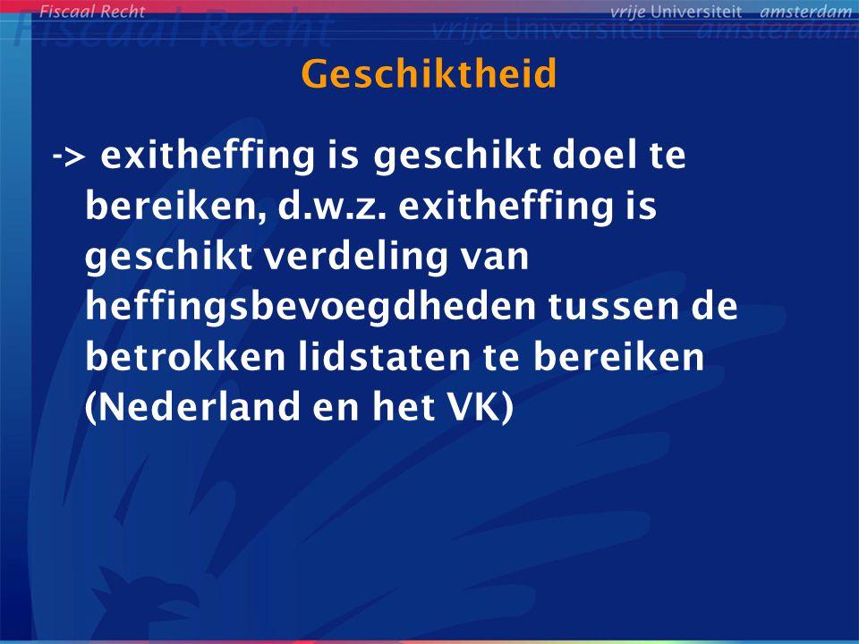 Geschiktheid -> exitheffing is geschikt doel te bereiken, d.w.z. exitheffing is geschikt verdeling van heffingsbevoegdheden tussen de betrokken lidsta