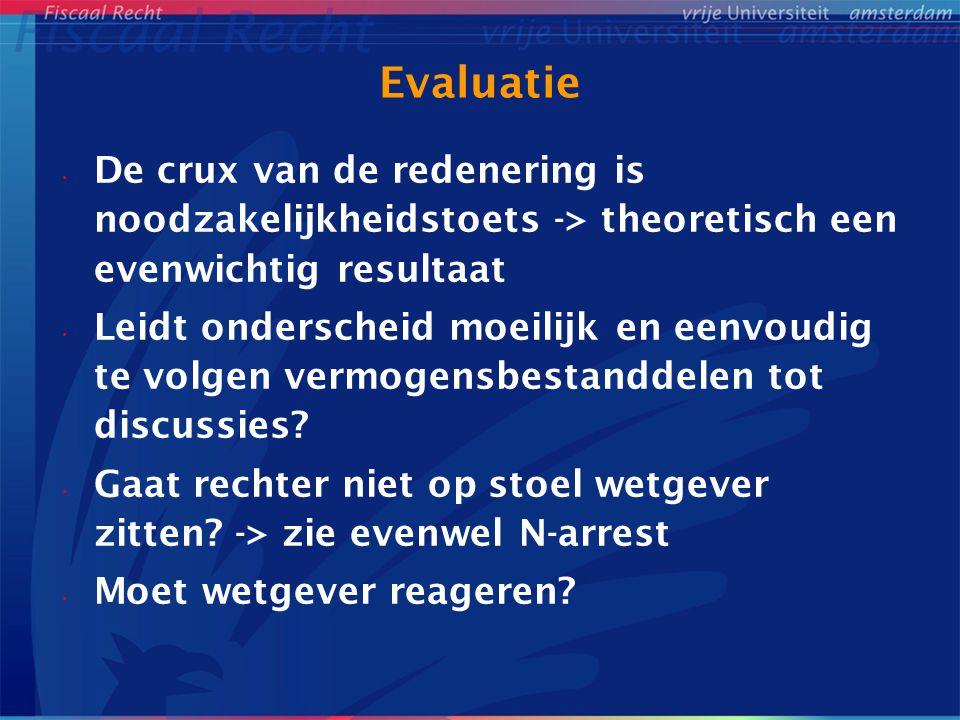 Evaluatie De crux van de redenering is noodzakelijkheidstoets -> theoretisch een evenwichtig resultaat Leidt onderscheid moeilijk en eenvoudig te volgen vermogensbestanddelen tot discussies.