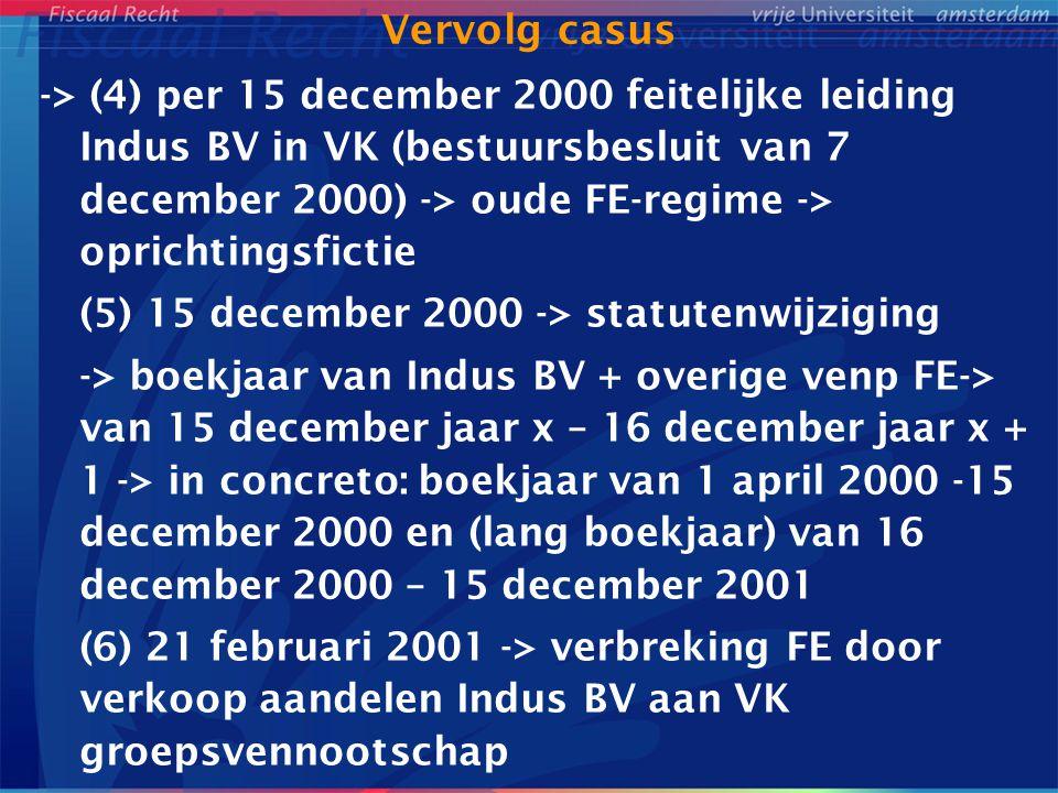 Vervolg casus -> (4) per 15 december 2000 feitelijke leiding Indus BV in VK (bestuursbesluit van 7 december 2000) -> oude FE-regime -> oprichtingsfictie (5) 15 december 2000 -> statutenwijziging -> boekjaar van Indus BV + overige venp FE-> van 15 december jaar x – 16 december jaar x + 1 -> in concreto: boekjaar van 1 april 2000 -15 december 2000 en (lang boekjaar) van 16 december 2000 – 15 december 2001 (6) 21 februari 2001 -> verbreking FE door verkoop aandelen Indus BV aan VK groepsvennootschap