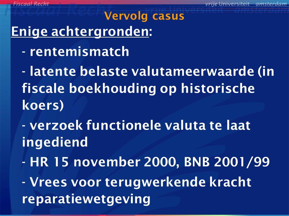 Vervolg casus Enige achtergronden: - rentemismatch - latente belaste valutameerwaarde (in fiscale boekhouding op historische koers) - verzoek functionele valuta te laat ingediend - HR 15 november 2000, BNB 2001/99 - Vrees voor terugwerkende kracht reparatiewetgeving