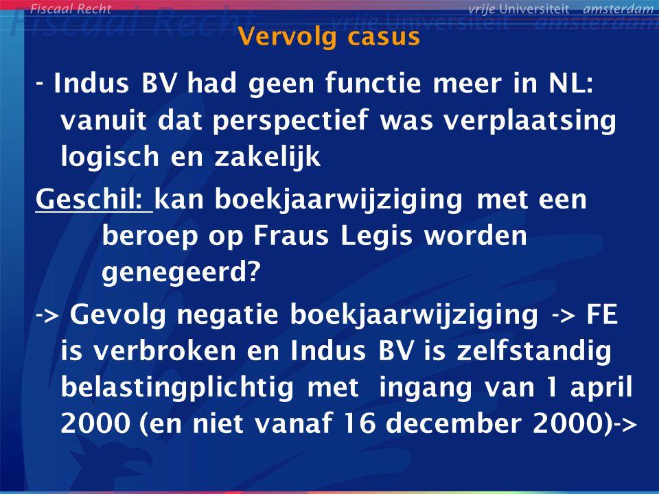 Vervolg casus - Indus BV had geen functie meer in NL: vanuit dat perspectief was verplaatsing logisch en zakelijk Geschil: kan boekjaarwijziging met een beroep op Fraus Legis worden genegeerd.