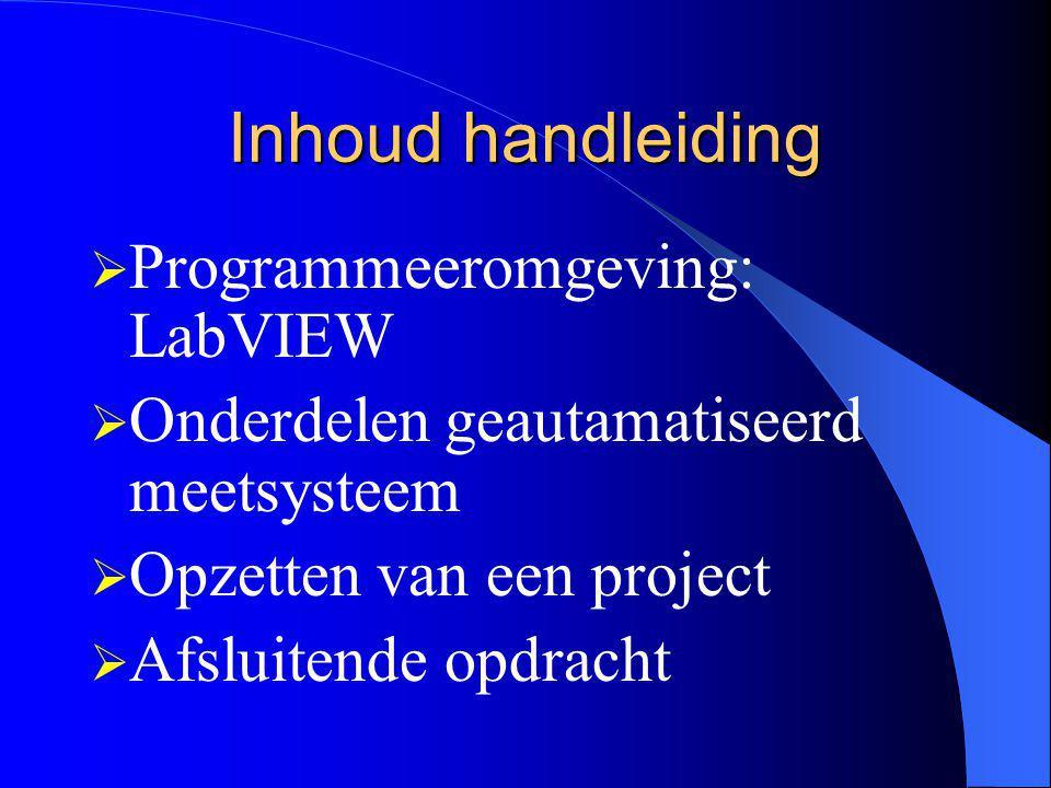 Inhoud handleiding  Programmeeromgeving: LabVIEW  Onderdelen geautamatiseerd meetsysteem  Opzetten van een project  Afsluitende opdracht