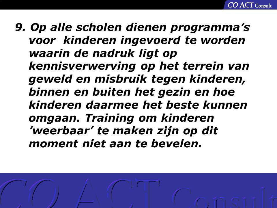9. Op alle scholen dienen programma's voor kinderen ingevoerd te worden waarin de nadruk ligt op kennisverwerving op het terrein van geweld en misbrui