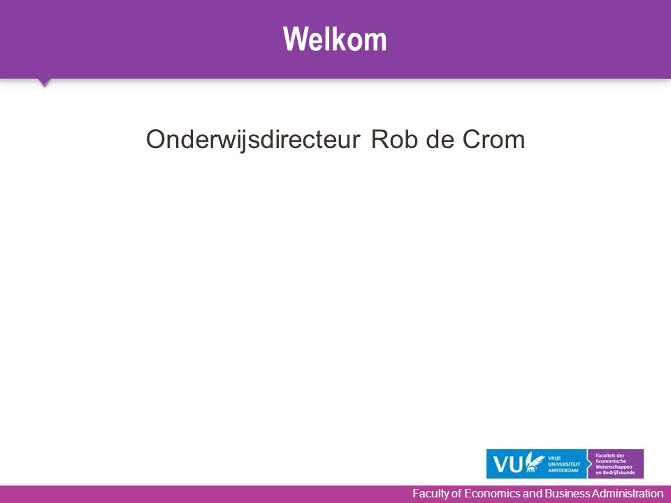 Welkom Faculty of Economics and Business Administration Onderwijsdirecteur Rob de Crom