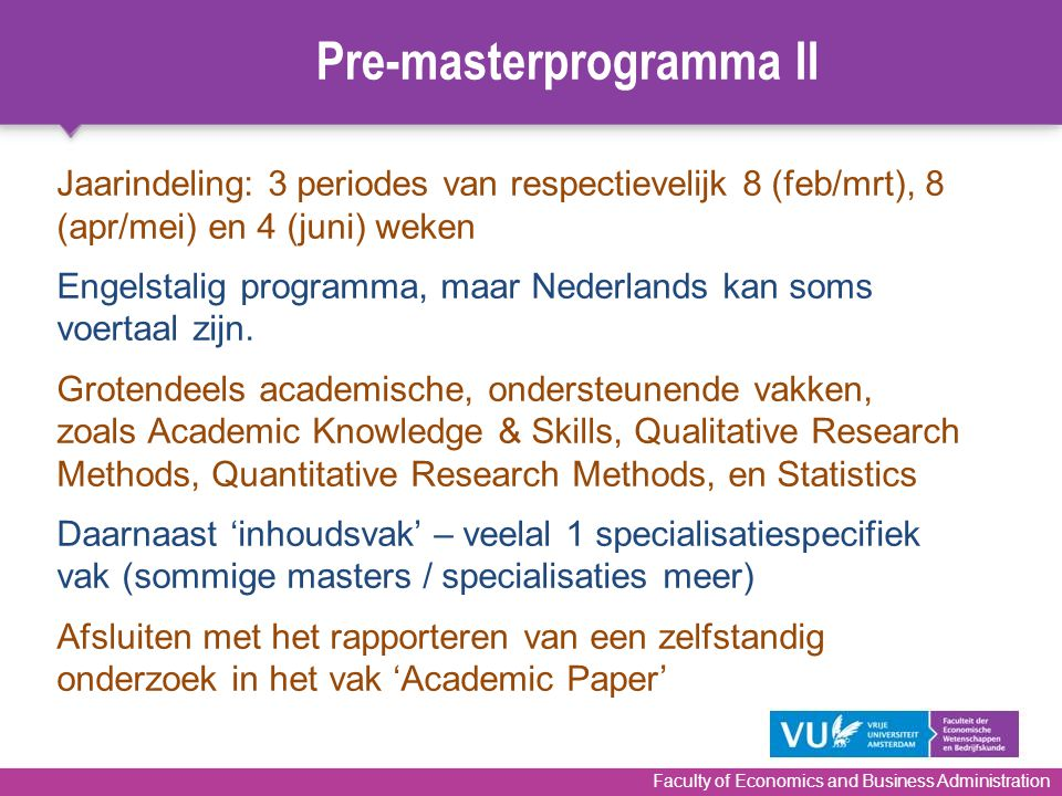 Faculty of Economics and Business Administration Jaarindeling: 3 periodes van respectievelijk 8 (feb/mrt), 8 (apr/mei) en 4 (juni) weken Engelstalig p