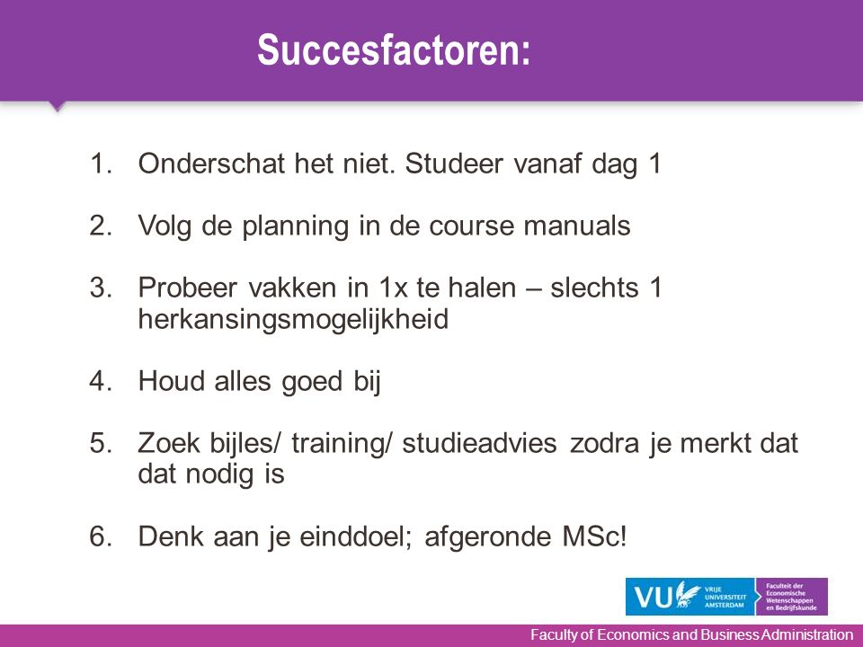 Faculty of Economics and Business Administration 1.Onderschat het niet. Studeer vanaf dag 1 2.Volg de planning in de course manuals 3.Probeer vakken i