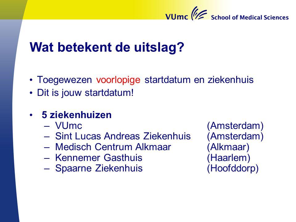 Wat betekent de uitslag? Toegewezen voorlopige startdatum en ziekenhuis Dit is jouw startdatum! 5 ziekenhuizen –VUmc(Amsterdam) –Sint Lucas Andreas Zi