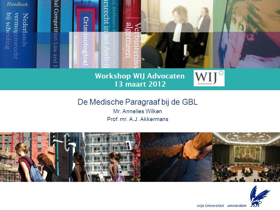 De Medische Paragraaf bij de GBL Workshop WIJ Advocaten 13 maart 2012 De Medische Paragraaf bij de GBL Mr. Annelies Wilken Prof. mr. A.J. Akkermans