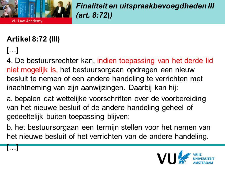 Finaliteit en uitspraakbevoegdheden III (art. 8:72)) Artikel 8:72 (III) […] 4. De bestuursrechter kan, indien toepassing van het derde lid niet mogeli