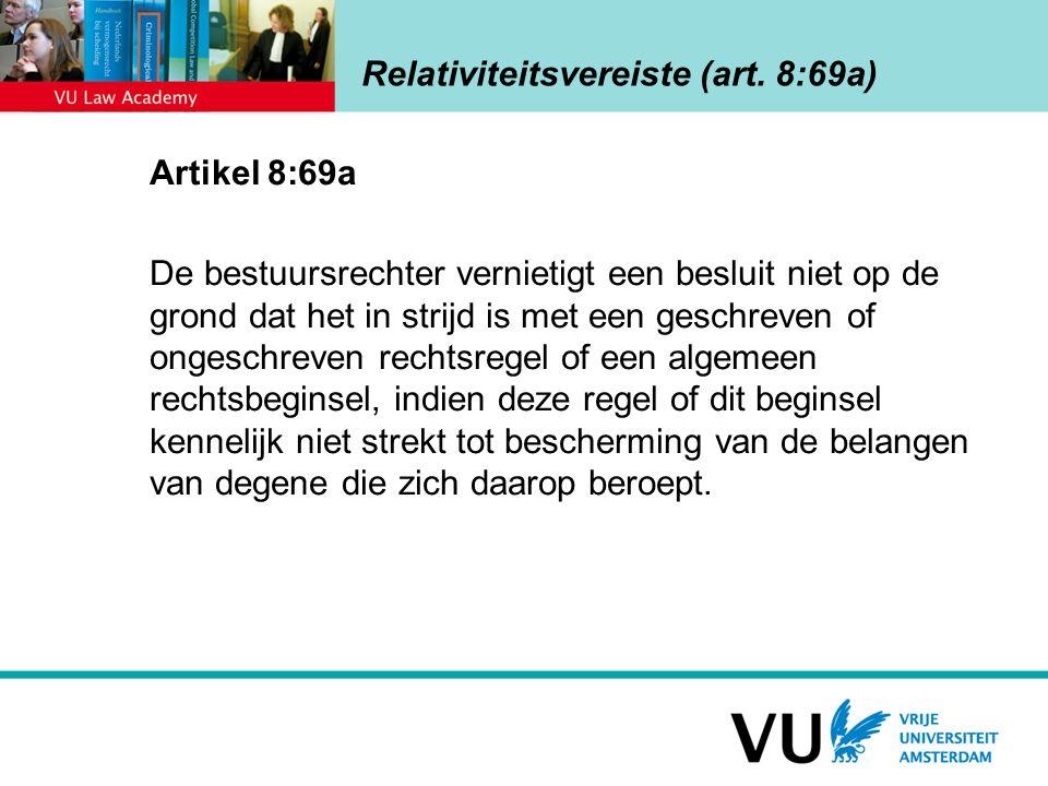 Relativiteitsvereiste (art. 8:69a) Artikel 8:69a De bestuursrechter vernietigt een besluit niet op de grond dat het in strijd is met een geschreven of