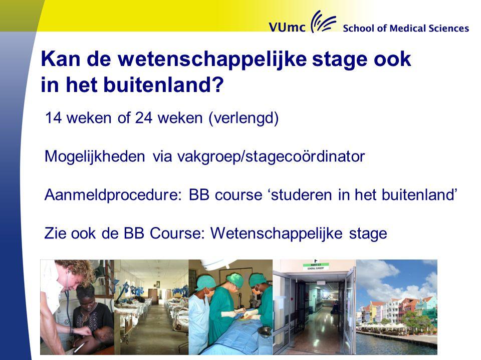 Kan de wetenschappelijke stage ook in het buitenland? 14 weken of 24 weken (verlengd) Mogelijkheden via vakgroep/stagecoördinator Aanmeldprocedure: BB