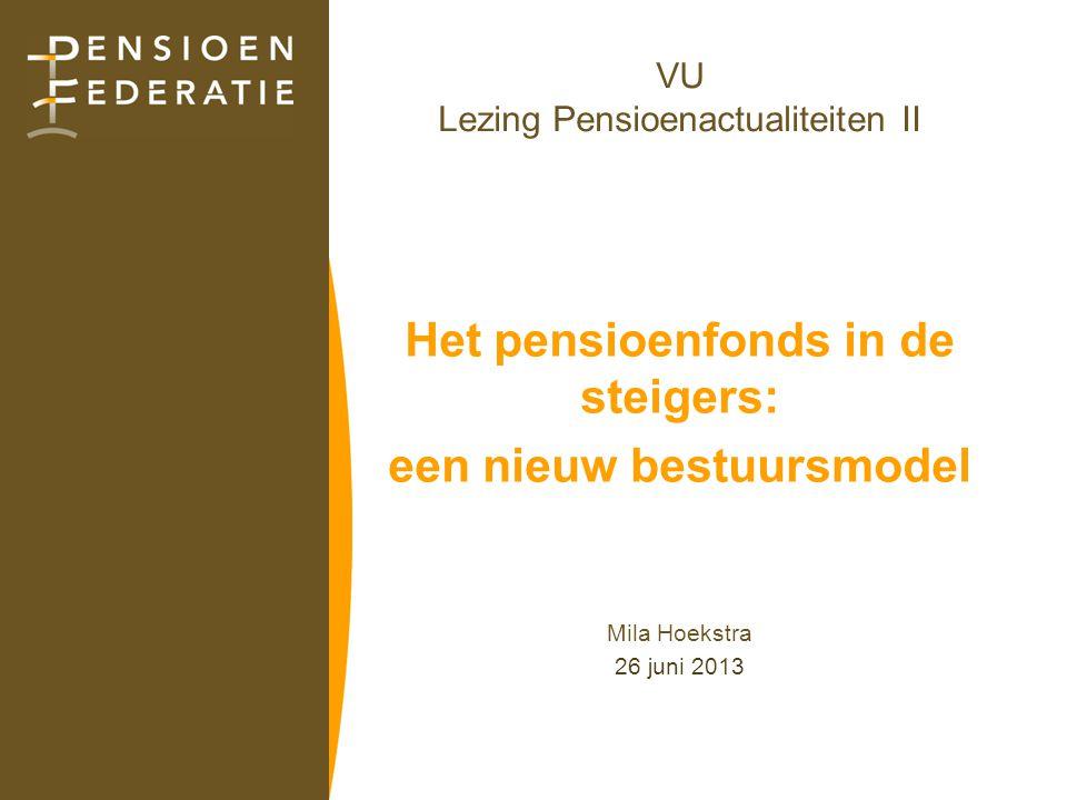 VU Lezing Pensioenactualiteiten II Het pensioenfonds in de steigers: een nieuw bestuursmodel Mila Hoekstra 26 juni 2013