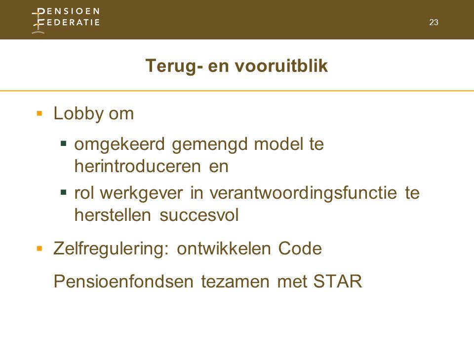 23 Terug- en vooruitblik  Lobby om  omgekeerd gemengd model te herintroduceren en  rol werkgever in verantwoordingsfunctie te herstellen succesvol  Zelfregulering: ontwikkelen Code Pensioenfondsen tezamen met STAR
