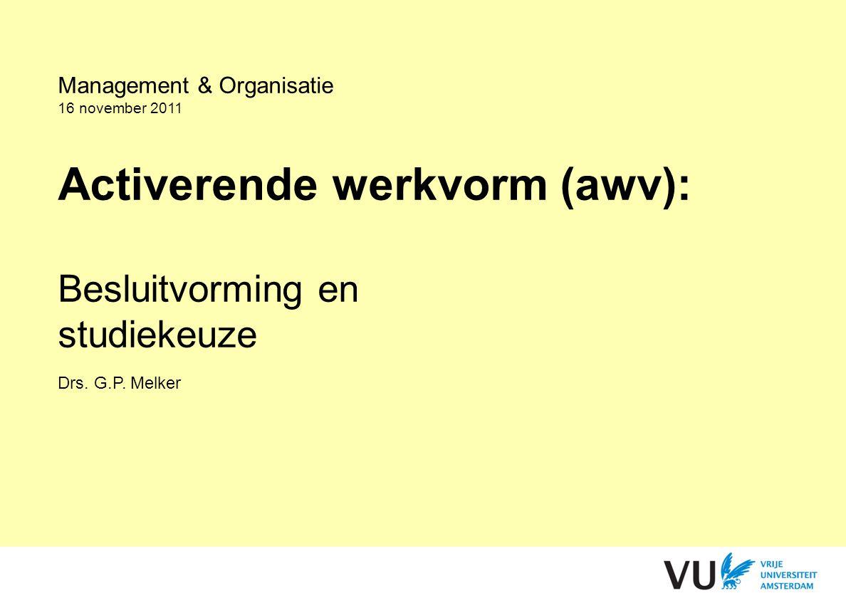 Management & Organisatie 16 november 2011 Activerende werkvorm (awv): Besluitvorming en studiekeuze Drs. G.P. Melker