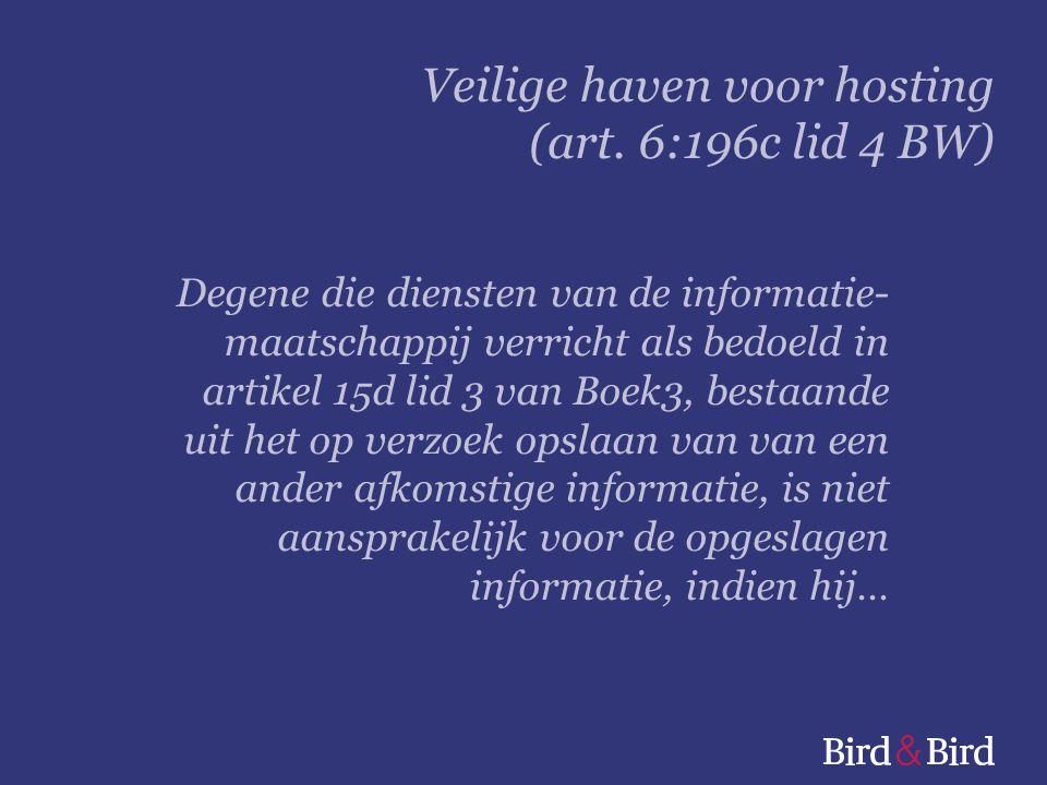 Degene die diensten van de informatie- maatschappij verricht als bedoeld in artikel 15d lid 3 van Boek3, bestaande uit het op verzoek opslaan van van een ander afkomstige informatie, is niet aansprakelijk voor de opgeslagen informatie, indien hij… Veilige haven voor hosting (art.
